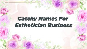 Catchy Names For Esthetician Business
